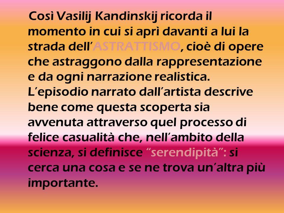 Così Vasilij Kandinskij ricorda il momento in cui si aprì davanti a lui la strada dell'ASTRATTISMO, cioè di opere che astraggono dalla rappresentazione e da ogni narrazione realistica.