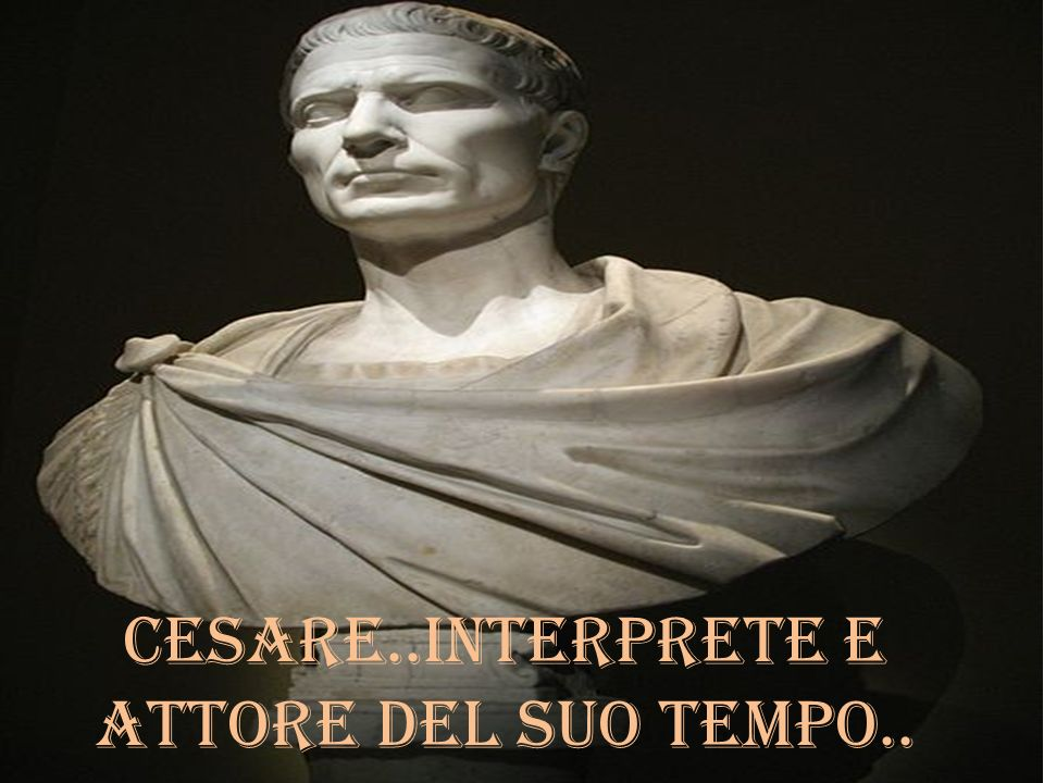 Cesare..interprete e attore del suo tempo..