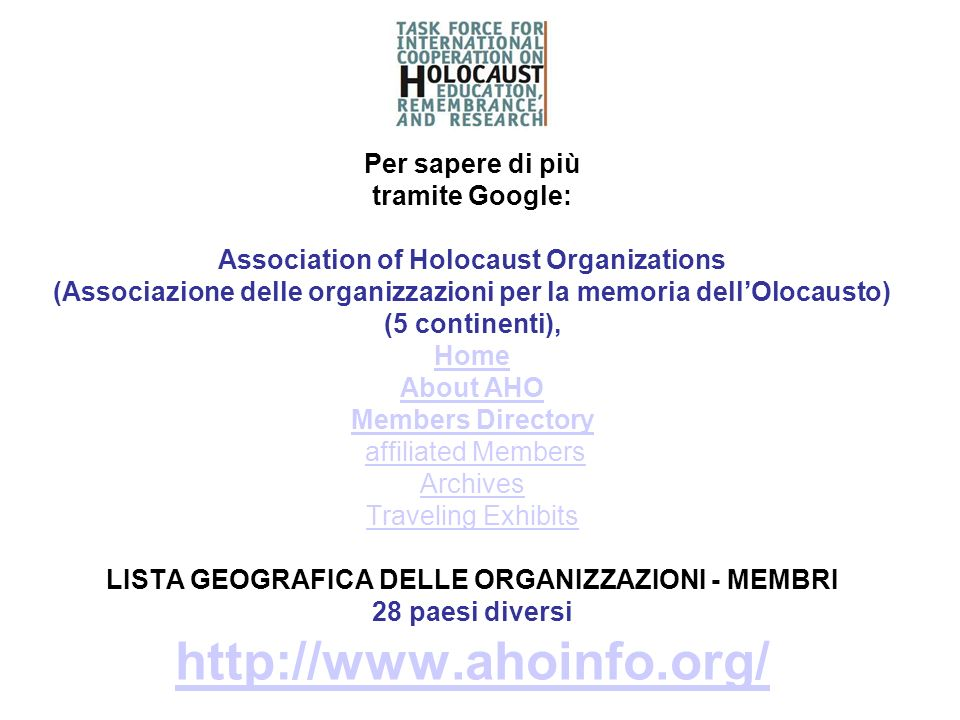 Per sapere di più tramite Google: Association of Holocaust Organizations (Associazione delle organizzazioni per la memoria dell'Olocausto) (5 continenti), Home About AHO Members Directory affiliated Members Archives Traveling Exhibits LISTA GEOGRAFICA DELLE ORGANIZZAZIONI - MEMBRI 28 paesi diversi http://www.ahoinfo.org/