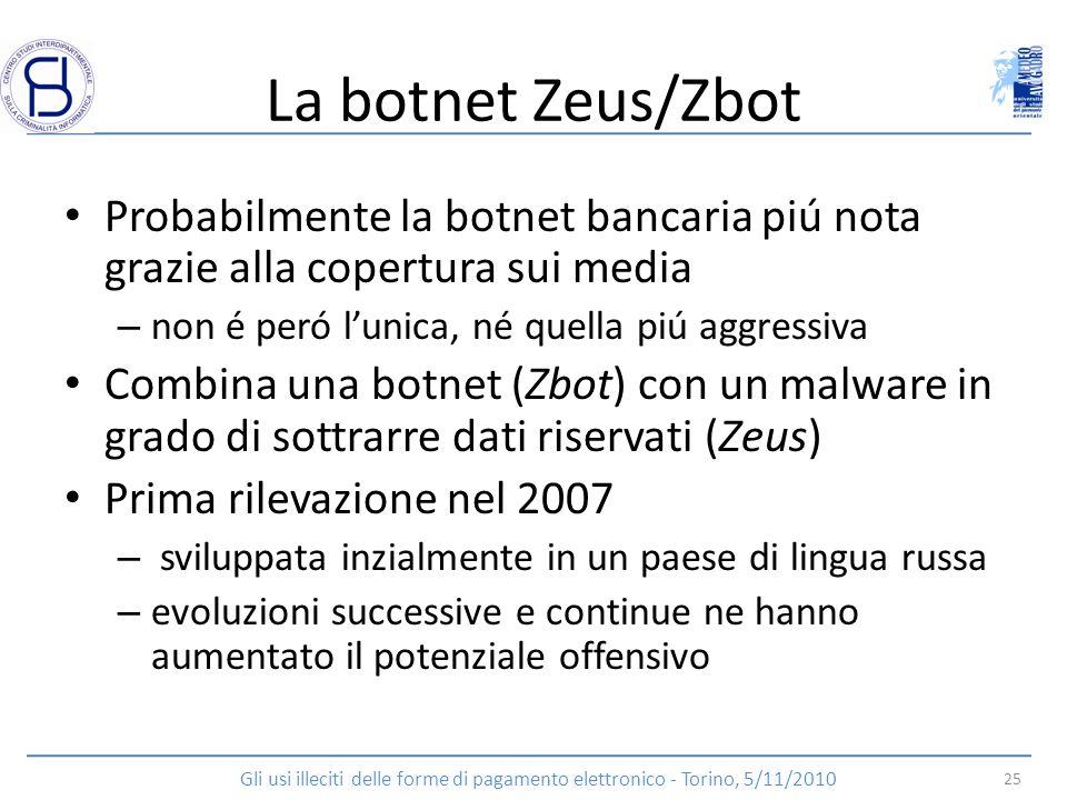 La botnet Zeus/Zbot Probabilmente la botnet bancaria piú nota grazie alla copertura sui media. non é peró l'unica, né quella piú aggressiva.