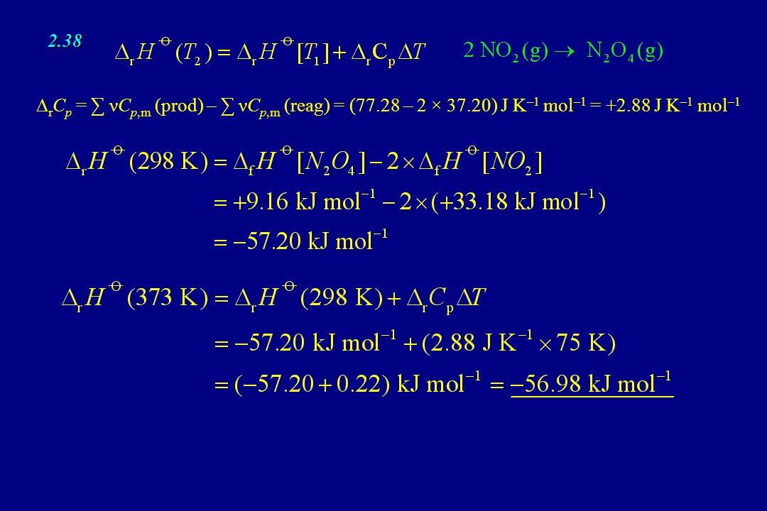 2.38 ∆rCp = ∑ νCp,m (prod) – ∑ νCp,m (reag) = (77.28 – 2 × 37.20) J K–1 mol–1 = +2.88 J K–1 mol–1