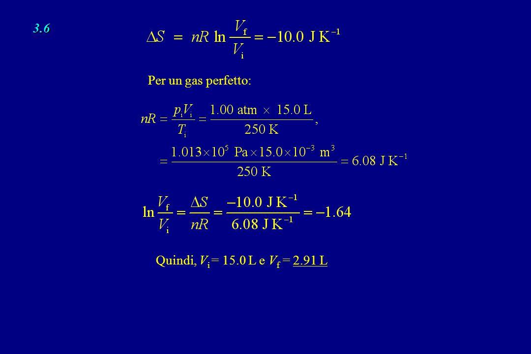 3.6 Per un gas perfetto: Quindi, Vi = 15.0 L e Vf = 2.91 L
