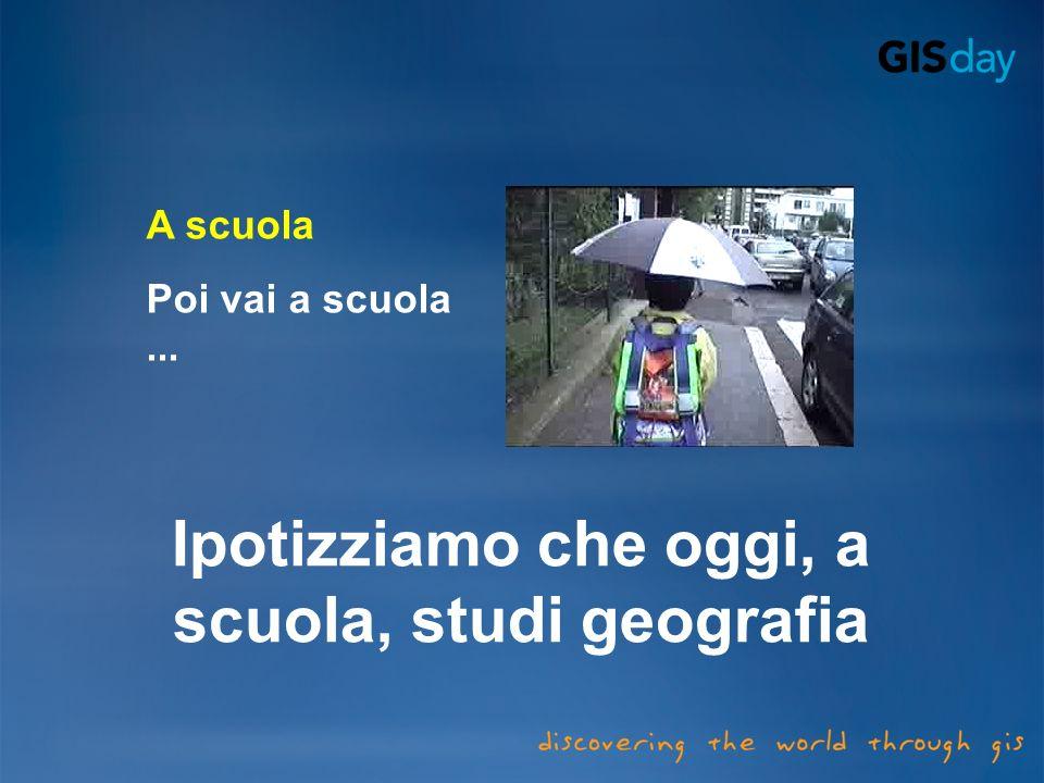 Ipotizziamo che oggi, a scuola, studi geografia
