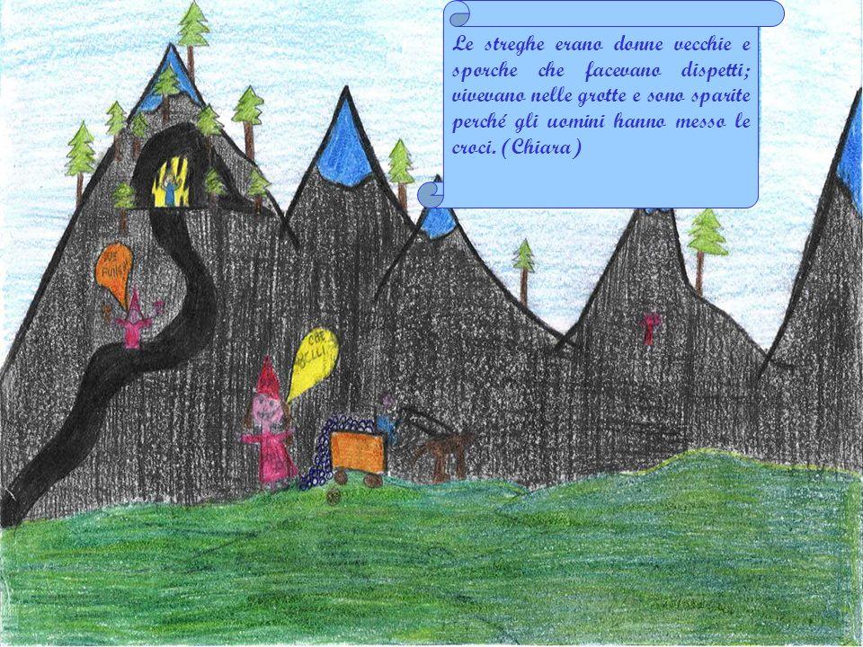 Le streghe erano donne vecchie e sporche che facevano dispetti; vivevano nelle grotte e sono sparite perché gli uomini hanno messo le croci. (Chiara)