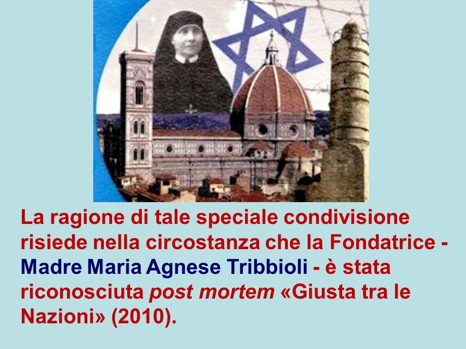 La ragione di tale speciale condivisione risiede nella circostanza che la Fondatrice - Madre Maria Agnese Tribbioli - è stata riconosciuta post mortem «Giusta tra le Nazioni» (2010).