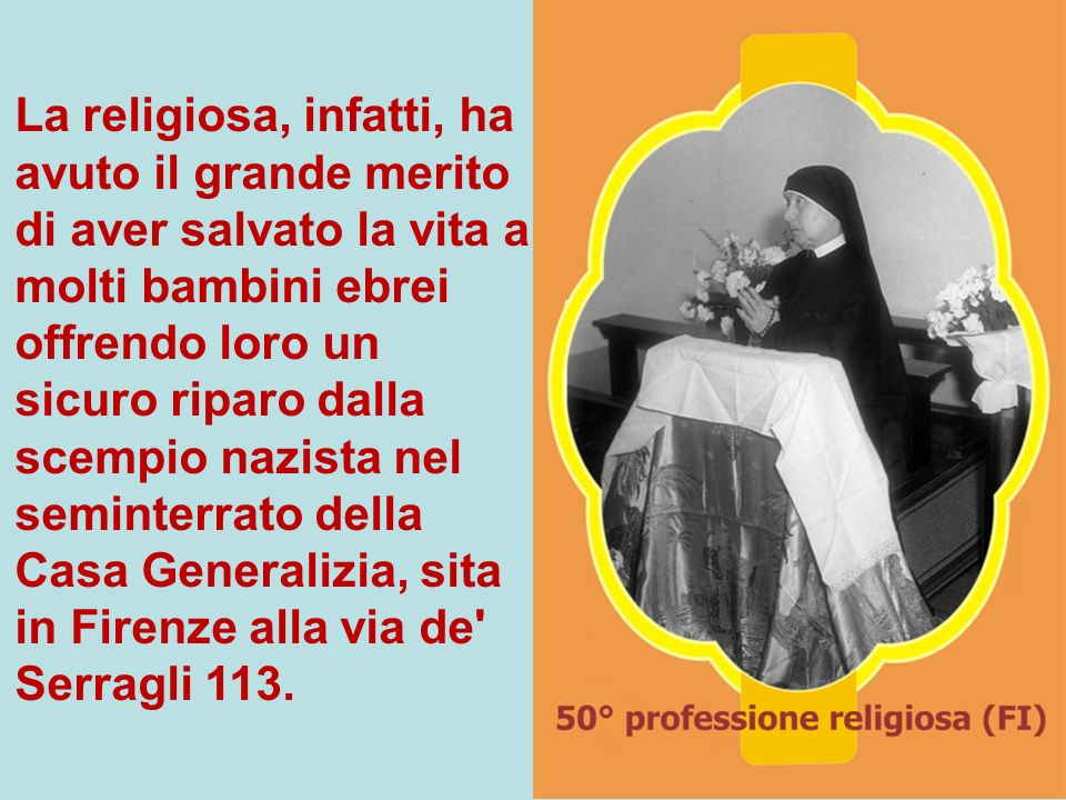 La religiosa, infatti, ha avuto il grande merito di aver salvato la vita a molti bambini ebrei offrendo loro un sicuro riparo dalla scempio nazista nel seminterrato della Casa Generalizia, sita in Firenze alla via de Serragli 113.