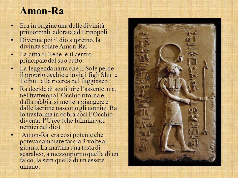 Amon-Ra Era in origine una delle divinità primordiali, adorata ad Ermopoli. Divenne poi il dio supremo, la divinità solare Amon-Ra.