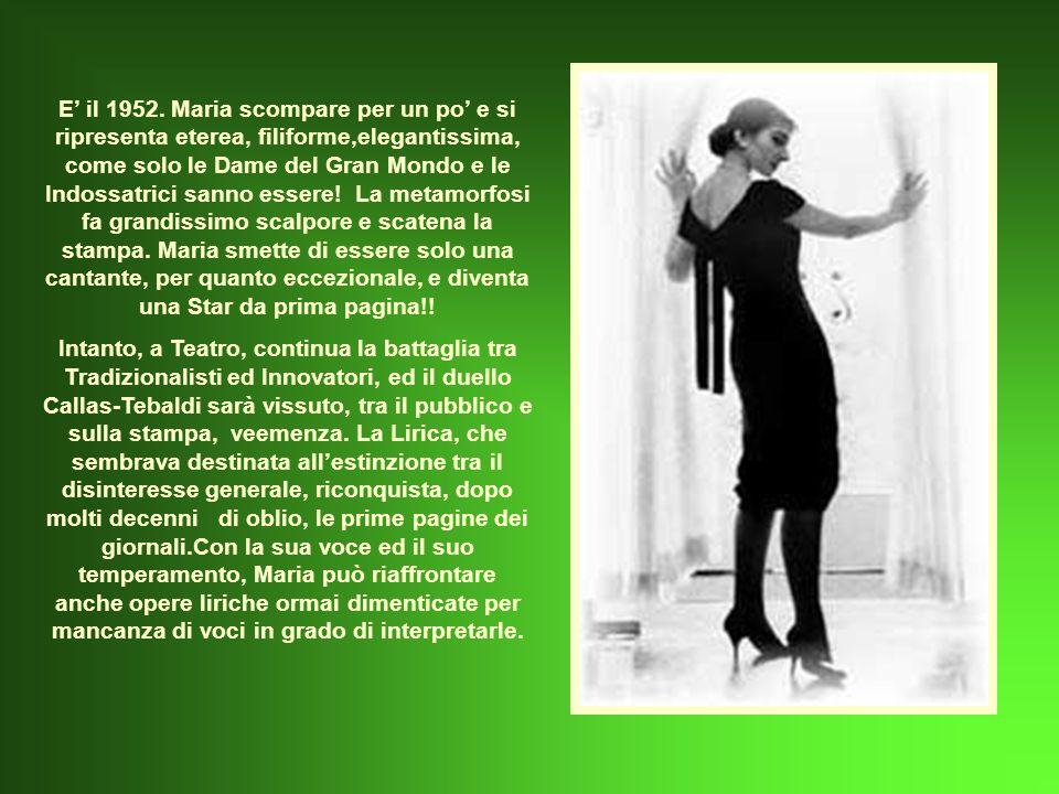 E' il 1952. Maria scompare per un po' e si ripresenta eterea, filiforme,elegantissima, come solo le Dame del Gran Mondo e le Indossatrici sanno essere! La metamorfosi fa grandissimo scalpore e scatena la stampa. Maria smette di essere solo una cantante, per quanto eccezionale, e diventa una Star da prima pagina!!