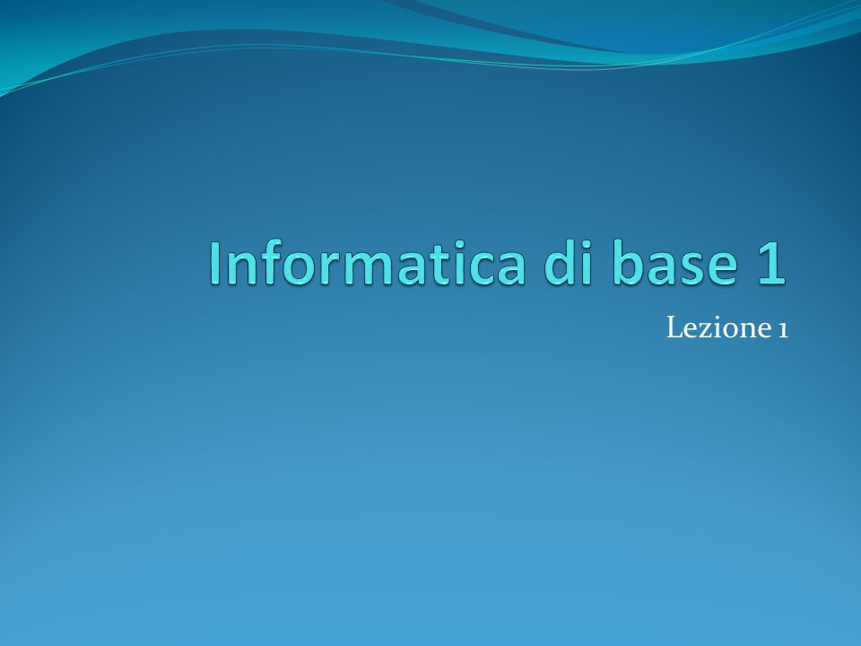 Informatica di base 1 Lezione 1