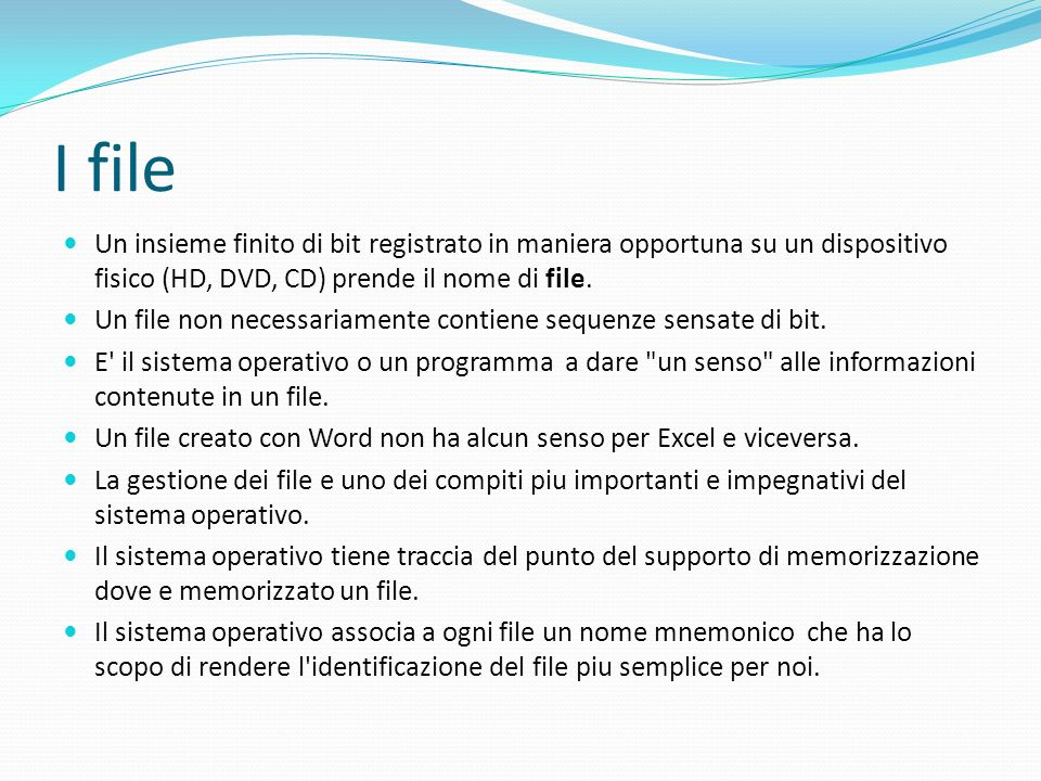 I file Un insieme finito di bit registrato in maniera opportuna su un dispositivo fisico (HD, DVD, CD) prende il nome di file.