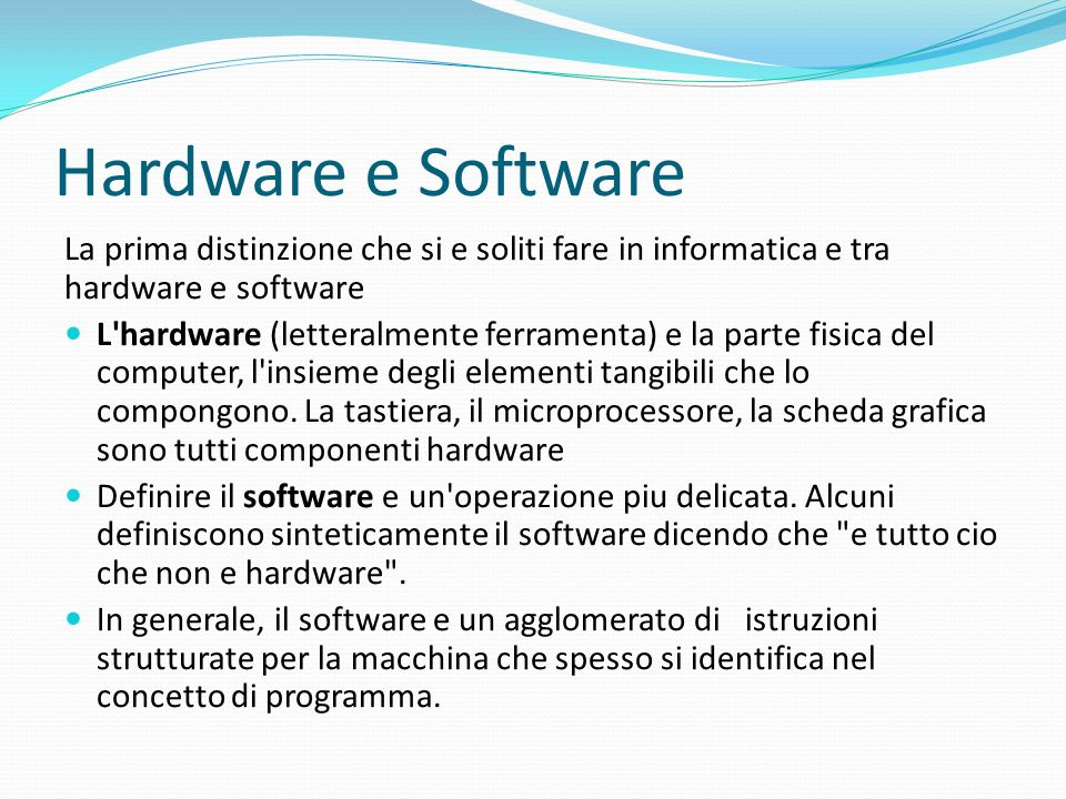 Hardware e Software La prima distinzione che si e soliti fare in informatica e tra hardware e software.