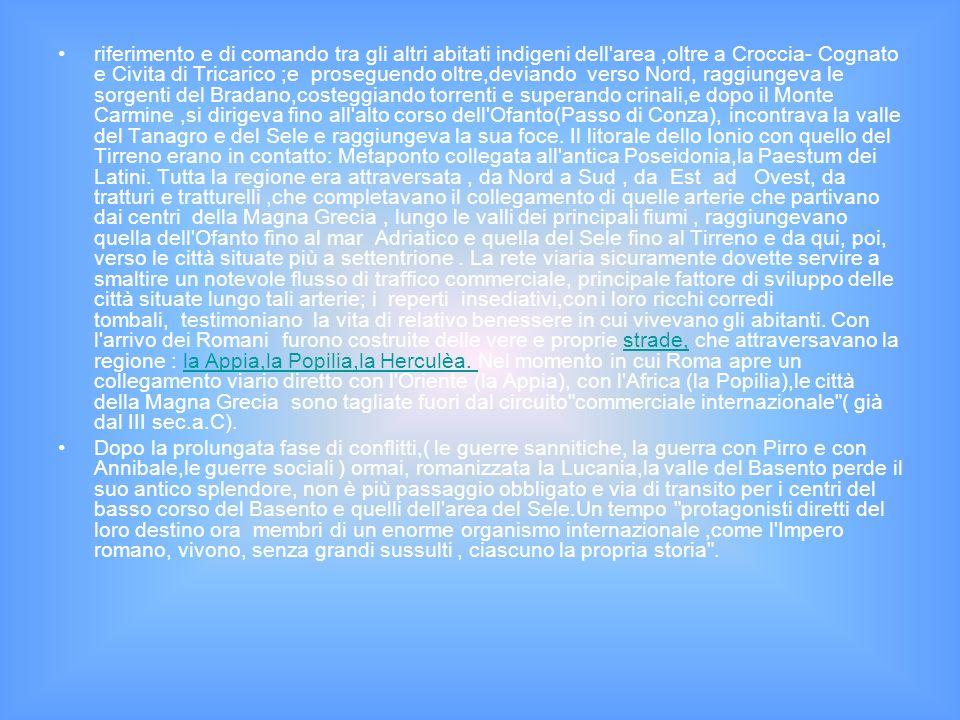 riferimento e di comando tra gli altri abitati indigeni dell area ,oltre a Croccia- Cognato e Civita di Tricarico ;e proseguendo oltre,deviando verso Nord, raggiungeva le sorgenti del Bradano,costeggiando torrenti e superando crinali,e dopo il Monte Carmine ,si dirigeva fino all alto corso dell Ofanto(Passo di Conza), incontrava la valle del Tanagro e del Sele e raggiungeva la sua foce. Il litorale dello Ionio con quello del Tirreno erano in contatto: Metaponto collegata all antica Poseidonia,la Paestum dei Latini. Tutta la regione era attraversata , da Nord a Sud , da Est ad Ovest, da tratturi e tratturelli ,che completavano il collegamento di quelle arterie che partivano dai centri della Magna Grecia , lungo le valli dei principali fiumi , raggiungevano quella dell Ofanto fino al mar Adriatico e quella del Sele fino al Tirreno e da qui, poi, verso le città situate più a settentrione . La rete viaria sicuramente dovette servire a smaltire un notevole flusso di traffico commerciale, principale fattore di sviluppo delle città situate lungo tali arterie; i reperti insediativi,con i loro ricchi corredi tombali, testimoniano la vita di relativo benessere in cui vivevano gli abitanti. Con l arrivo dei Romani furono costruite delle vere e proprie strade, che attraversavano la regione : la Appia,la Popilia,la Herculèa. Nel momento in cui Roma apre un collegamento viario diretto con l Oriente (la Appia), con l Africa (la Popilia),le città della Magna Grecia sono tagliate fuori dal circuito commerciale internazionale ( già dal III sec.a.C).