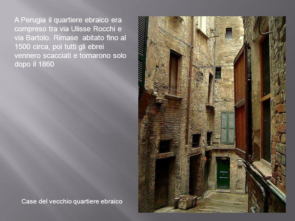 A Perugia il quartiere ebraico era compreso tra via Ulisse Rocchi e via Bartolo. Rimase abitato fino al 1500 circa, poi tutti gli ebrei vennero scacciati e tornarono solo dopo il 1860