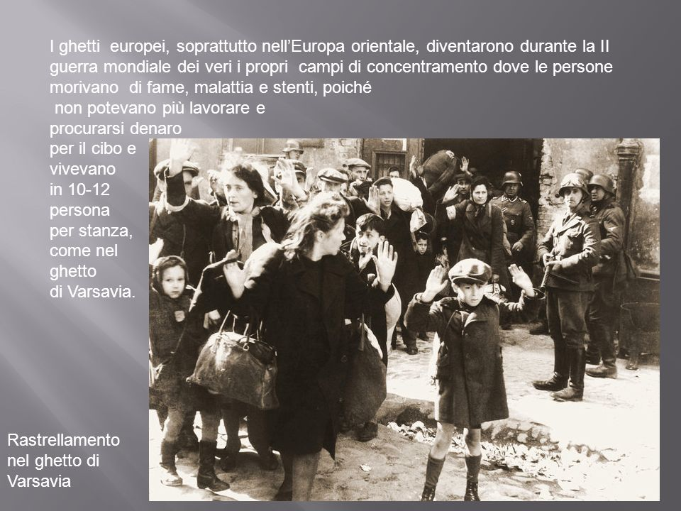 I ghetti europei, soprattutto nell'Europa orientale, diventarono durante la II guerra mondiale dei veri i propri campi di concentramento dove le persone morivano di fame, malattia e stenti, poiché
