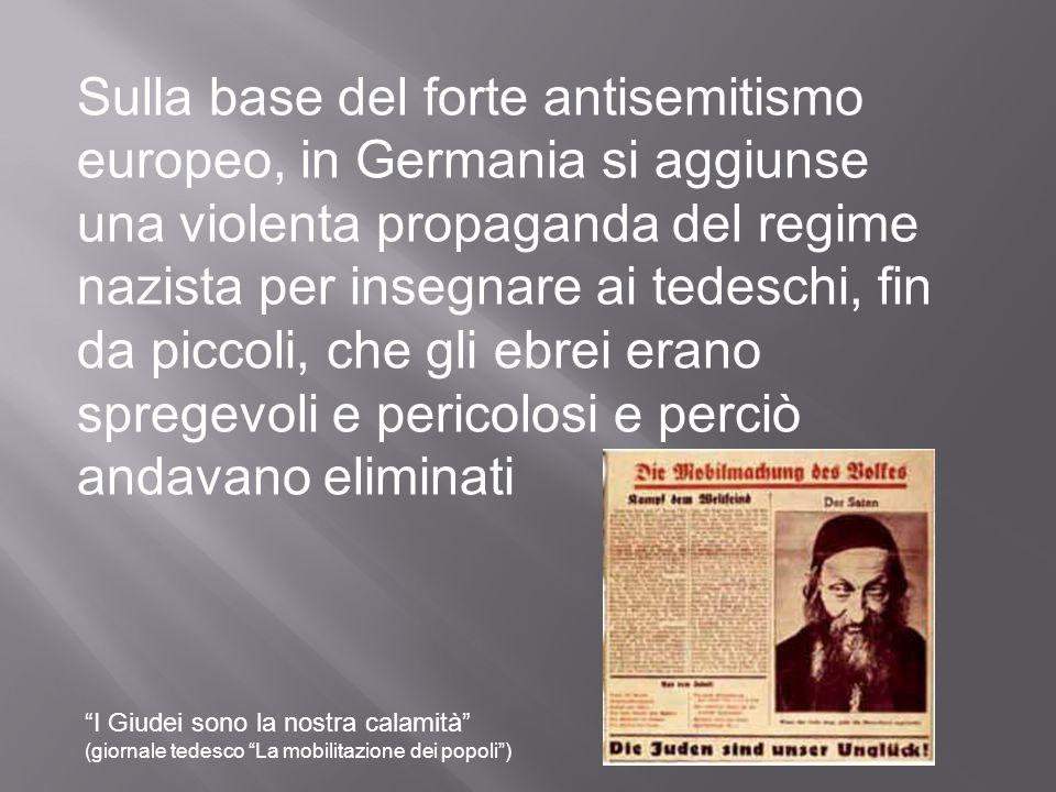 Sulla base del forte antisemitismo europeo, in Germania si aggiunse una violenta propaganda del regime nazista per insegnare ai tedeschi, fin da piccoli, che gli ebrei erano spregevoli e pericolosi e perciò andavano eliminati