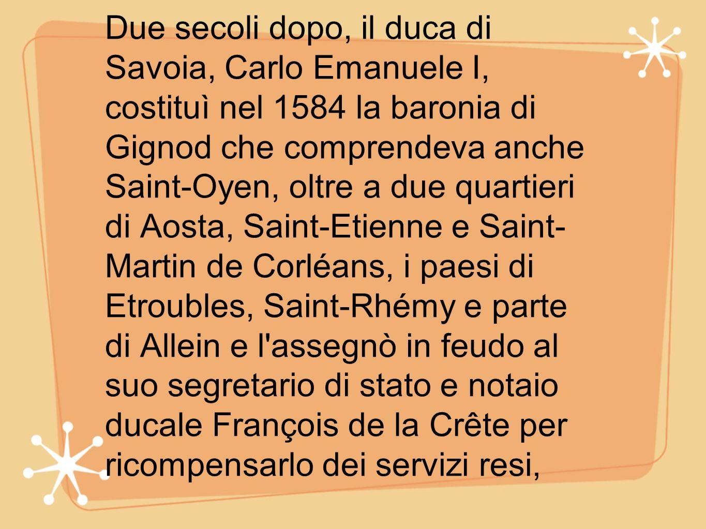 Due secoli dopo, il duca di Savoia, Carlo Emanuele I, costituì nel 1584 la baronia di Gignod che comprendeva anche Saint-Oyen, oltre a due quartieri di Aosta, Saint-Etienne e Saint- Martin de Corléans, i paesi di Etroubles, Saint-Rhémy e parte di Allein e l assegnò in feudo al suo segretario di stato e notaio ducale François de la Crête per ricompensarlo dei servizi resi,