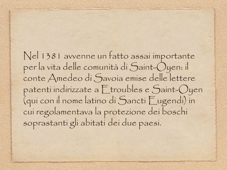 Nel 1381 avvenne un fatto assai importante per la vita delle comunità di Saint-Oyen: il conte Amedeo di Savoia emise delle lettere patenti indirizzate a Etroubles e Saint-Oyen (qui con il nome latino di Sancti Eugendi) in cui regolamentava la protezione dei boschi soprastanti gli abitati dei due paesi.
