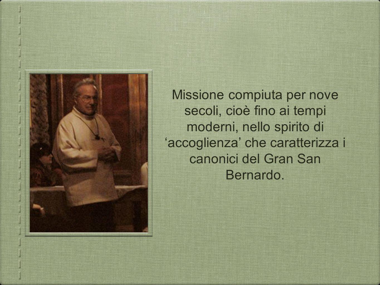 Missione compiuta per nove secoli, cioè fino ai tempi moderni, nello spirito di 'accoglienza' che caratterizza i canonici del Gran San Bernardo.
