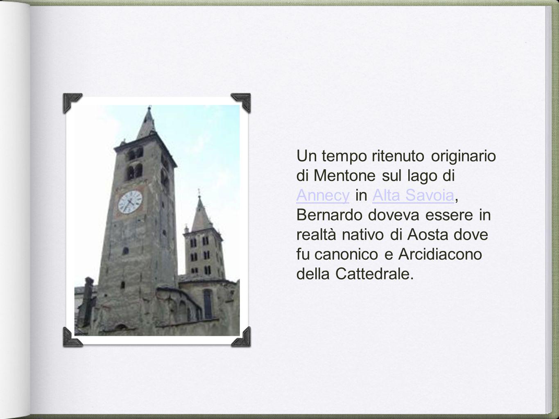 Un tempo ritenuto originario di Mentone sul lago di Annecy in Alta Savoia, Bernardo doveva essere in realtà nativo di Aosta dove fu canonico e Arcidiacono della Cattedrale.