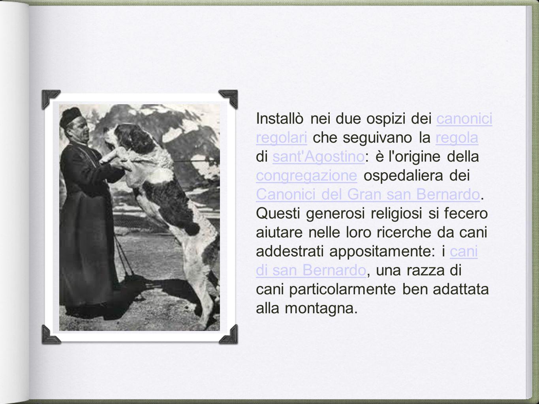 Installò nei due ospizi dei canonici regolari che seguivano la regola di sant Agostino: è l origine della congregazione ospedaliera dei Canonici del Gran san Bernardo.