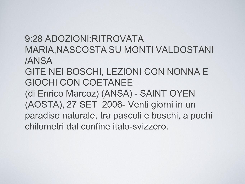 9:28 ADOZIONI:RITROVATA MARIA,NASCOSTA SU MONTI VALDOSTANI /ANSA GITE NEI BOSCHI, LEZIONI CON NONNA E GIOCHI CON COETANEE (di Enrico Marcoz) (ANSA) - SAINT OYEN (AOSTA), 27 SET 2006- Venti giorni in un paradiso naturale, tra pascoli e boschi, a pochi chilometri dal confine italo-svizzero.