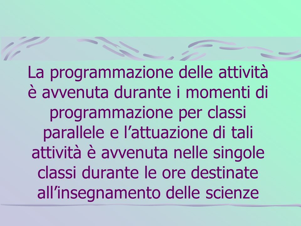 La programmazione delle attività è avvenuta durante i momenti di programmazione per classi parallele e l'attuazione di tali attività è avvenuta nelle singole classi durante le ore destinate all'insegnamento delle scienze
