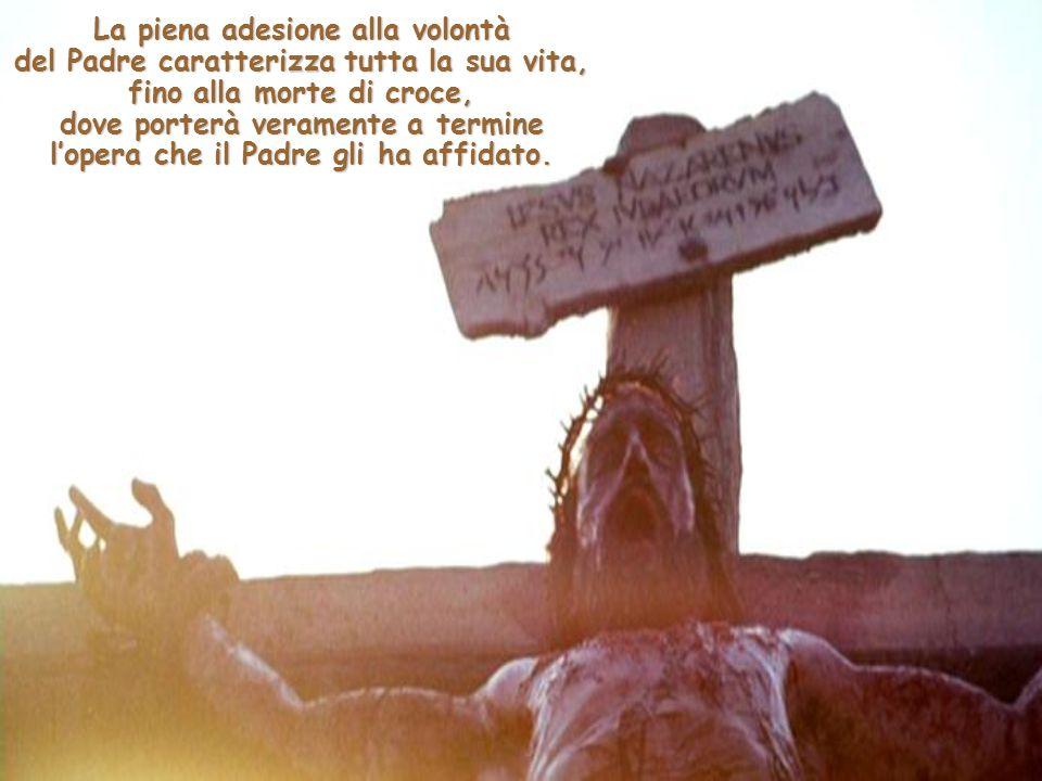 La piena adesione alla volontà del Padre caratterizza tutta la sua vita, fino alla morte di croce, dove porterà veramente a termine l'opera che il Padre gli ha affidato.