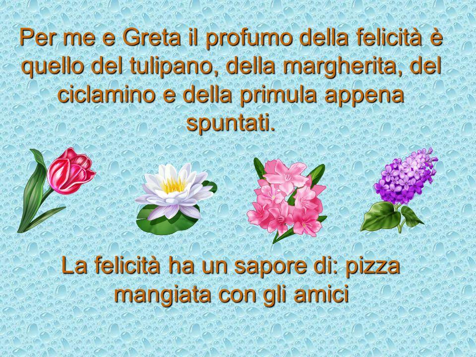 Per me e Greta il profumo della felicità è quello del tulipano, della margherita, del ciclamino e della primula appena spuntati.