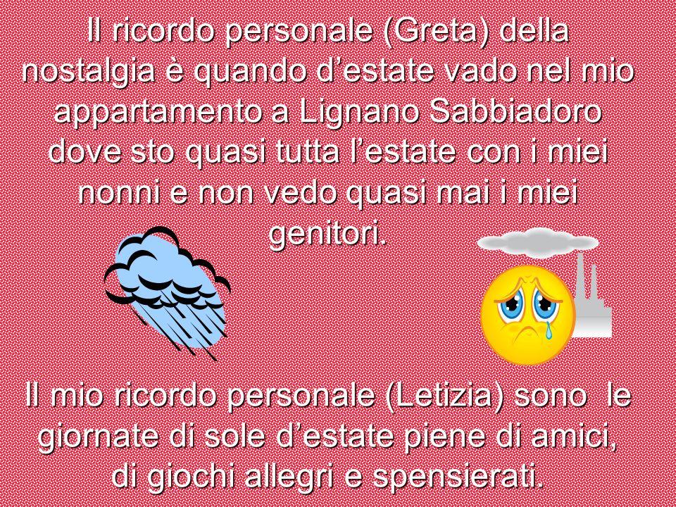 Il ricordo personale (Greta) della nostalgia è quando d'estate vado nel mio appartamento a Lignano Sabbiadoro dove sto quasi tutta l'estate con i miei nonni e non vedo quasi mai i miei genitori.