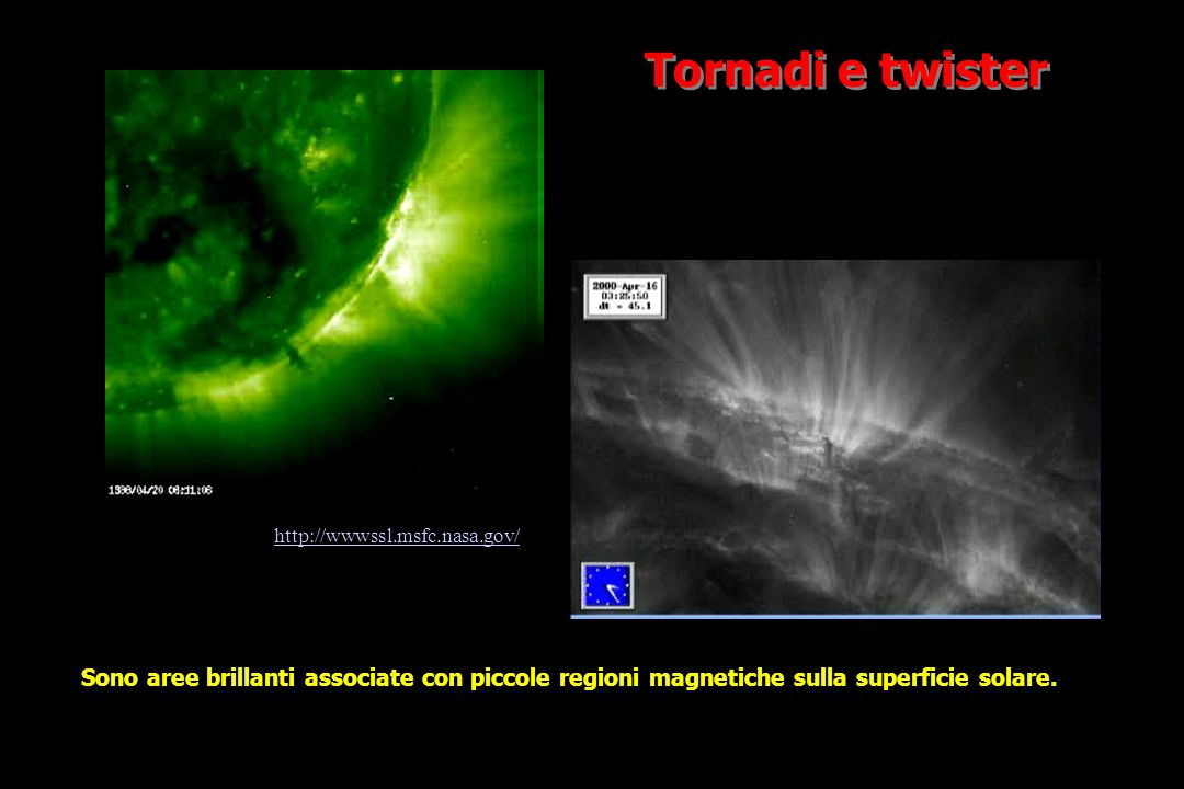 Tornadi e twister http://wwwssl.msfc.nasa.gov/ Sono aree brillanti associate con piccole regioni magnetiche sulla superficie solare.