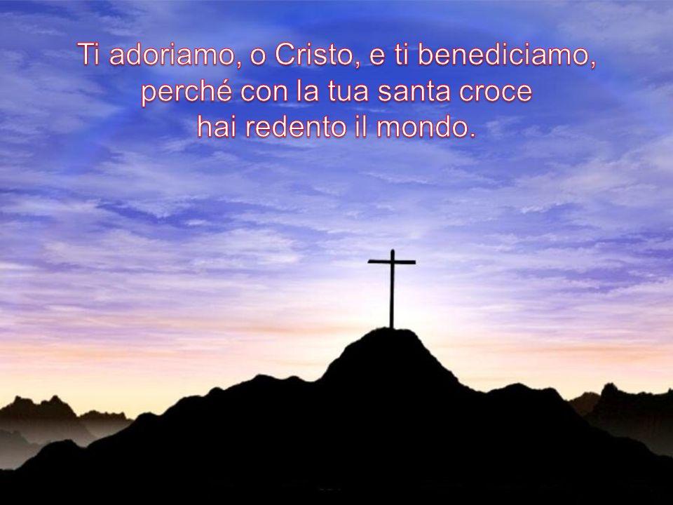 Ti adoriamo, o Cristo, e ti benediciamo, perché con la tua santa croce