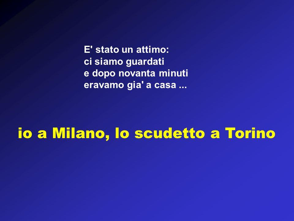 io a Milano, lo scudetto a Torino