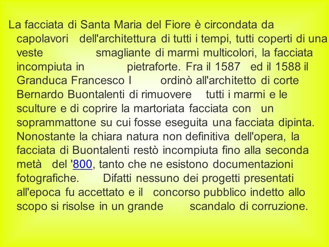 La facciata di Santa Maria del Fiore è circondata da capolavori dell architettura di tutti i tempi, tutti coperti di una veste smagliante di marmi multicolori, la facciata incompiuta in pietraforte.