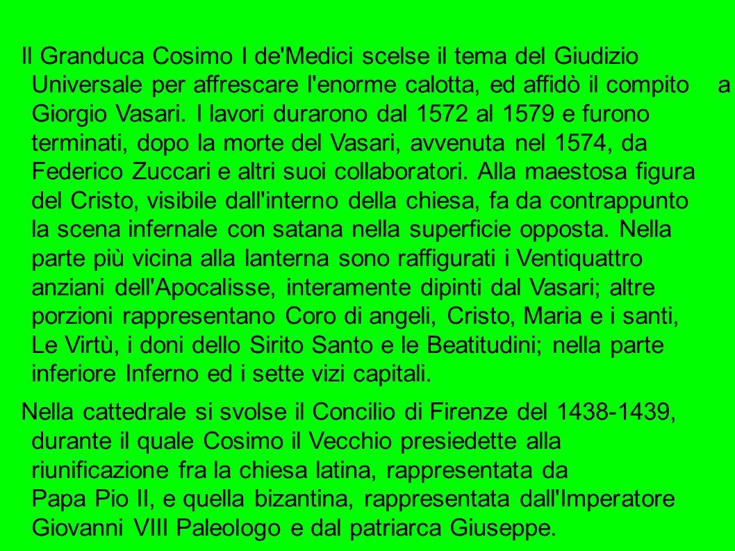 Il Granduca Cosimo I de Medici scelse il tema del Giudizio Universale per affrescare l enorme calotta, ed affidò il compito a Giorgio Vasari. I lavori durarono dal 1572 al 1579 e furono terminati, dopo la morte del Vasari, avvenuta nel 1574, da Federico Zuccari e altri suoi collaboratori. Alla maestosa figura del Cristo, visibile dall interno della chiesa, fa da contrappunto la scena infernale con satana nella superficie opposta. Nella parte più vicina alla lanterna sono raffigurati i Ventiquattro anziani dell Apocalisse, interamente dipinti dal Vasari; altre porzioni rappresentano Coro di angeli, Cristo, Maria e i santi, Le Virtù, i doni dello Sirito Santo e le Beatitudini; nella parte inferiore Inferno ed i sette vizi capitali.