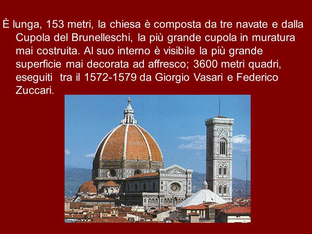 È lunga, 153 metri, la chiesa è composta da tre navate e dalla Cupola del Brunelleschi, la più grande cupola in muratura mai costruita.