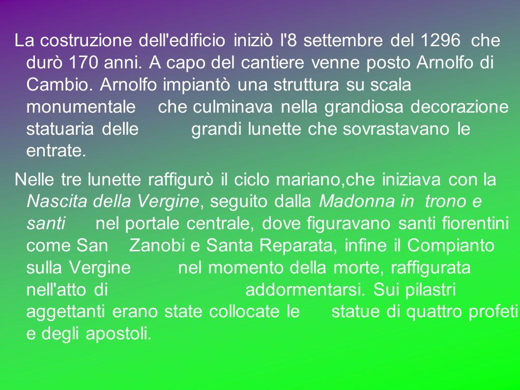 La costruzione dell edificio iniziò l 8 settembre del 1296 che durò 170 anni. A capo del cantiere venne posto Arnolfo di Cambio. Arnolfo impiantò una struttura su scala monumentale che culminava nella grandiosa decorazione statuaria delle grandi lunette che sovrastavano le entrate.