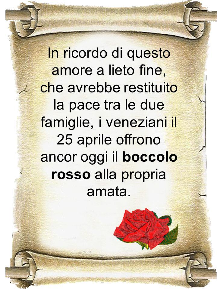 In ricordo di questo amore a lieto fine, che avrebbe restituito la pace tra le due famiglie, i veneziani il 25 aprile offrono ancor oggi il boccolo rosso alla propria amata.