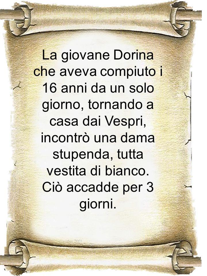 La giovane Dorina che aveva compiuto i 16 anni da un solo giorno, tornando a casa dai Vespri, incontrò una dama stupenda, tutta vestita di bianco.