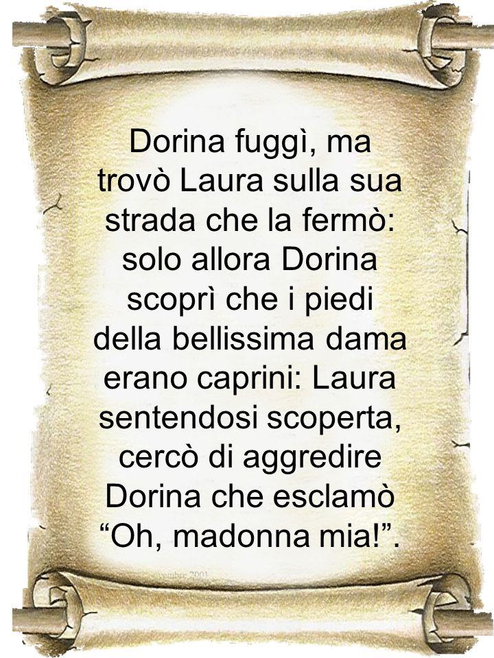 Dorina fuggì, ma trovò Laura sulla sua strada che la fermò: solo allora Dorina scoprì che i piedi della bellissima dama erano caprini: Laura sentendosi scoperta, cercò di aggredire Dorina che esclamò Oh, madonna mia! .