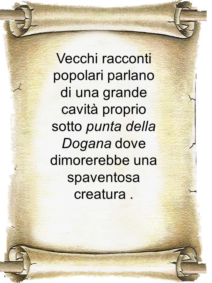 Vecchi racconti popolari parlano di una grande cavità proprio sotto punta della Dogana dove dimorerebbe una spaventosa creatura .