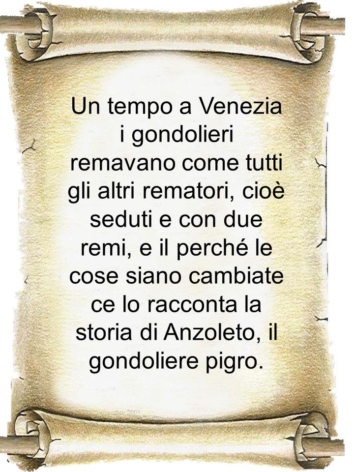Un tempo a Venezia i gondolieri remavano come tutti gli altri rematori, cioè seduti e con due remi, e il perché le cose siano cambiate ce lo racconta la storia di Anzoleto, il gondoliere pigro.