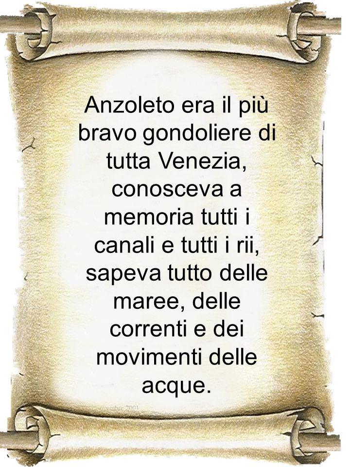 Anzoleto era il più bravo gondoliere di tutta Venezia, conosceva a memoria tutti i canali e tutti i rii, sapeva tutto delle maree, delle correnti e dei movimenti delle acque.