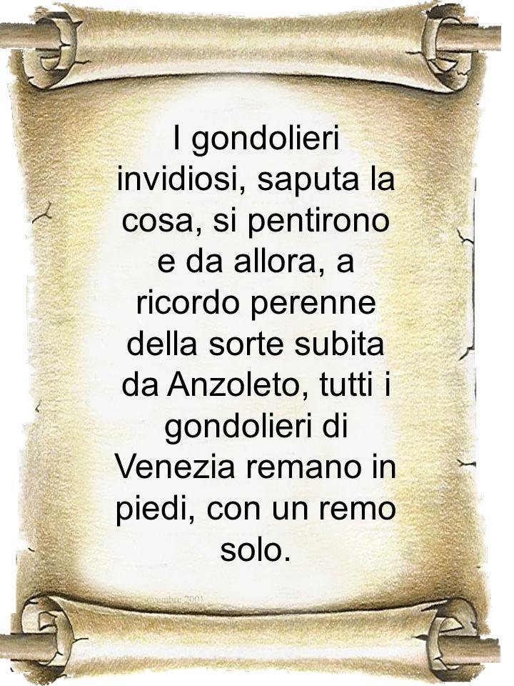 I gondolieri invidiosi, saputa la cosa, si pentirono e da allora, a ricordo perenne della sorte subita da Anzoleto, tutti i gondolieri di Venezia remano in piedi, con un remo solo.