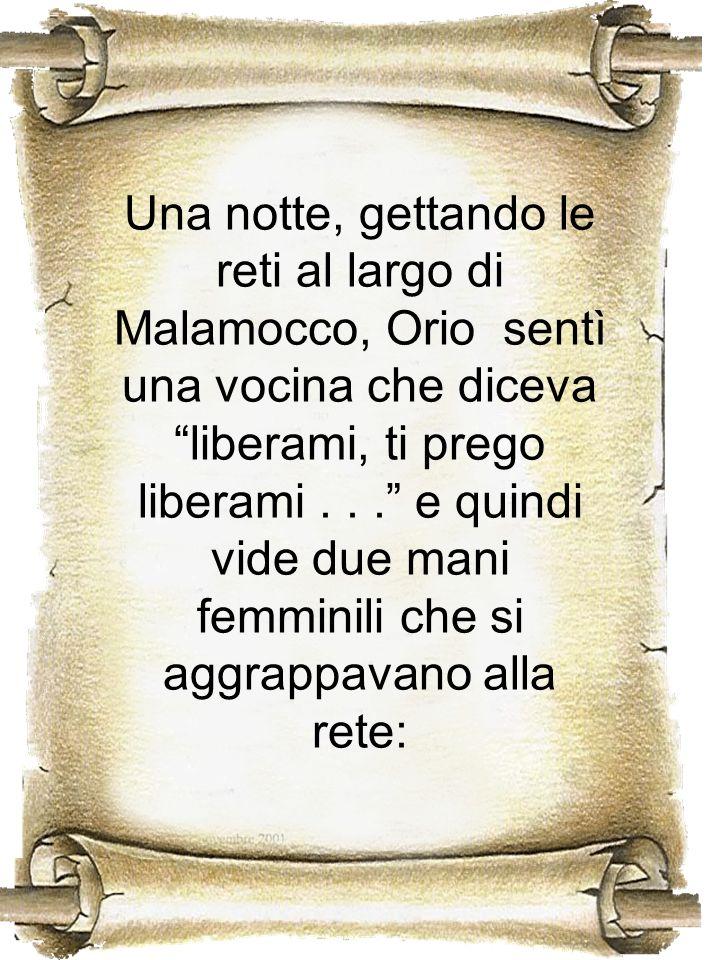 Una notte, gettando le reti al largo di Malamocco, Orio sentì una vocina che diceva liberami, ti prego liberami .