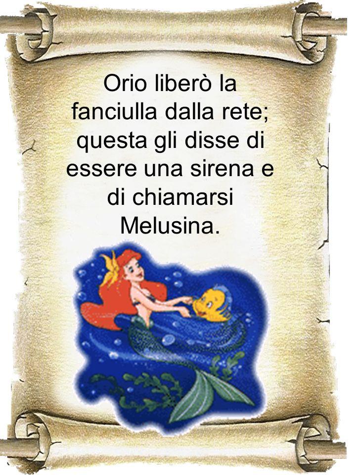 Orio liberò la fanciulla dalla rete; questa gli disse di essere una sirena e di chiamarsi Melusina.