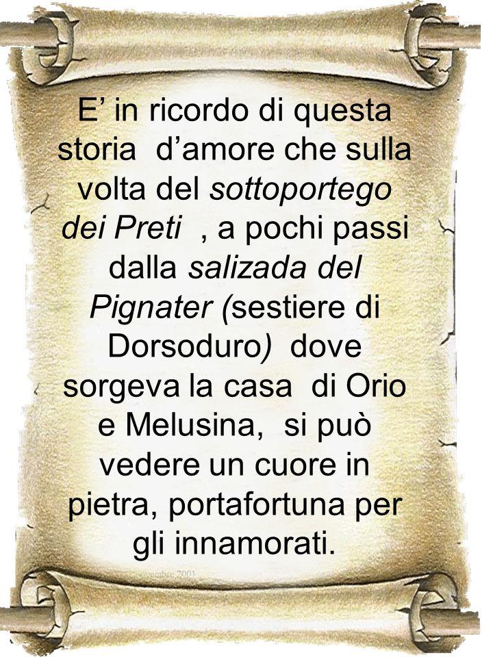 E' in ricordo di questa storia d'amore che sulla volta del sottoportego dei Preti , a pochi passi dalla salizada del Pignater (sestiere di Dorsoduro) dove sorgeva la casa di Orio e Melusina, si può vedere un cuore in pietra, portafortuna per gli innamorati.