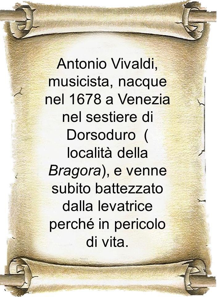 Antonio Vivaldi, musicista, nacque nel 1678 a Venezia nel sestiere di Dorsoduro ( località della Bragora), e venne subito battezzato dalla levatrice perché in pericolo di vita.
