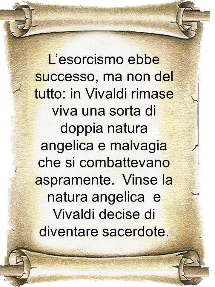 L'esorcismo ebbe successo, ma non del tutto: in Vivaldi rimase viva una sorta di doppia natura angelica e malvagia che si combattevano aspramente.