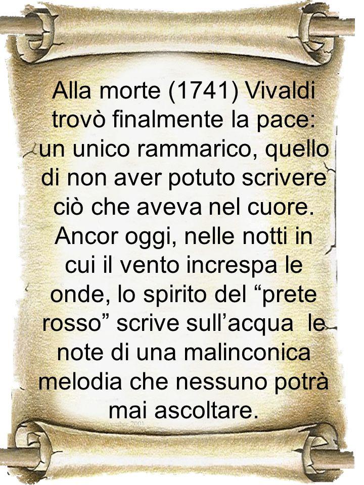 Alla morte (1741) Vivaldi trovò finalmente la pace: un unico rammarico, quello di non aver potuto scrivere ciò che aveva nel cuore.