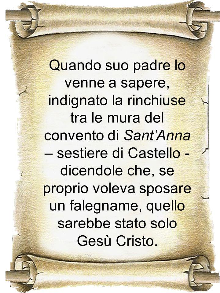 Quando suo padre lo venne a sapere, indignato la rinchiuse tra le mura del convento di Sant'Anna – sestiere di Castello - dicendole che, se proprio voleva sposare un falegname, quello sarebbe stato solo Gesù Cristo.